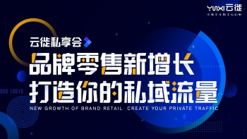 【云徙私享会】品牌零售新增长-打造你的私域流量 主题沙龙