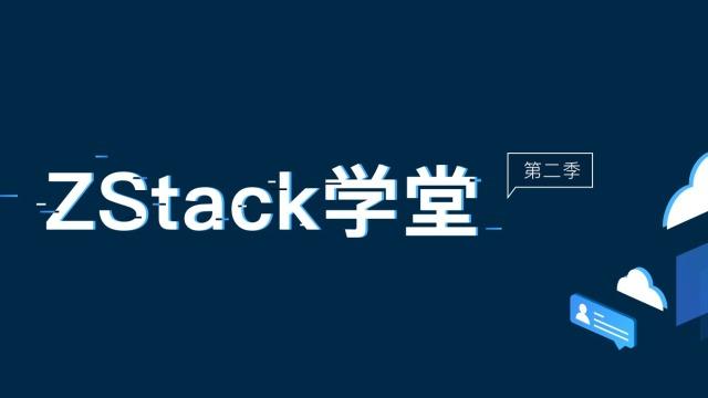 【ZStack学堂】第二季第3期:3.4.0发布功能讲解