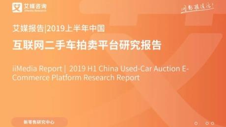 2019上半年中国互联网二手车拍卖平台研究报告完整版来了!