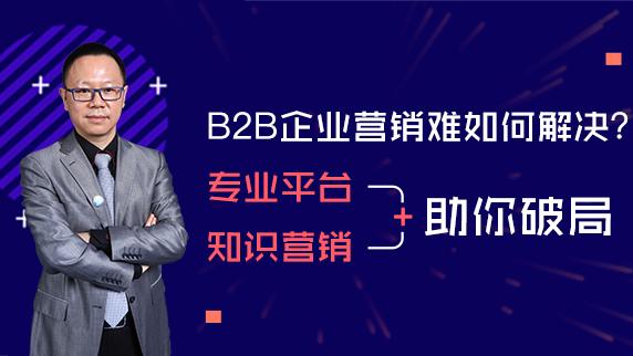 B2B企业营销难如何解决?专业平台+知识营销助你破局